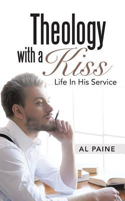 Theology with a Kiss: Life in His Service Al Paine