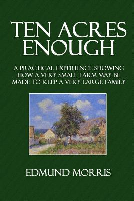 Ten Acres Enough: A Practical Experience Showing How a Very Small Farm May Be Made to Keep a Very Large Family  by  Edmund Morris