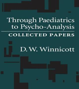 Through Pediatrics to Psychoanalysis: Collected Papers D.W. Winnicott