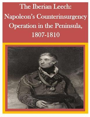 The Iberian Leech: Napoleons Counterinsurgency Operation in the Peninsula, 1807-1810  by  U.S. Army Command and General Staff College
