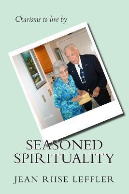 Seasoned Spirituality: Reflections on the Charisms Sof Our Most Precious Characters: Senior Adults Jean Riise Leffler
