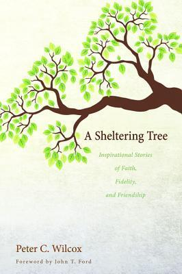 A Sheltering Tree: Inspirational Stories of Faith, Fidelity, and Friendship Peter C. Wilcox