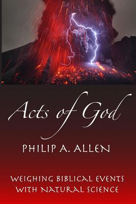 Acts of God: Weighing Biblical Events with Natural Science  by  Philip A. Allen