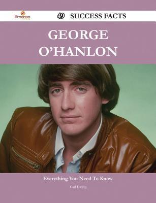 George OHanlon 49 Success Facts - Everything You Need to Know about George OHanlon  by  Carl Ewing