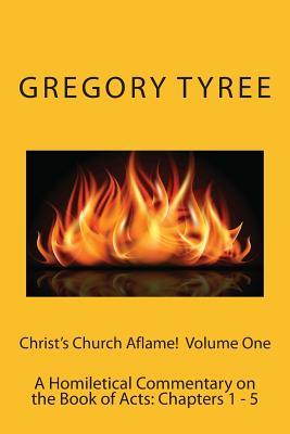 Christs Church Aflame!: A Homiletical Commentary on the Book of Acts: Volume One (Chapters 1 - 5)  by  Gregory Tyree