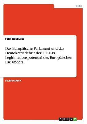 Das Europaische Parlament Und Das Demokratiedefizit Der Eu. Das Legitimationspotential Des Europaischen Parlaments Felix Neubuser