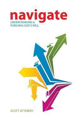 Navigate: Understanding & Pursuing Gods Will Scott Attebery