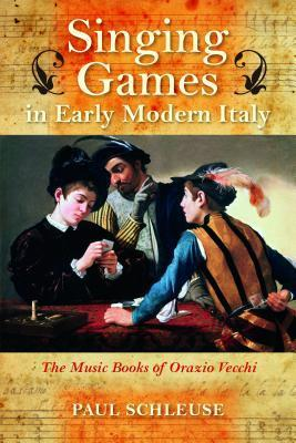Singing Games in Early Modern Italy: The Music Books of Orazio Vecchi  by  Paul Schleuse