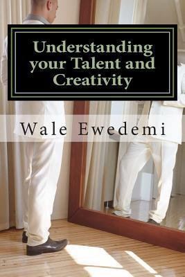Understanding Your Talent and Creativity: A Guide for Creative Minds to Comprehend Their Creativity MR Wale Ewedemi