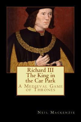 Richard III: The King in the Car Park: A Medieval Game of Thrones  by  Neil Mackenzie