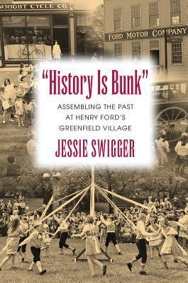 History Is Bunk: Assembling the Past at Henry Fords Greenfield Village  by  Jessie Swigger