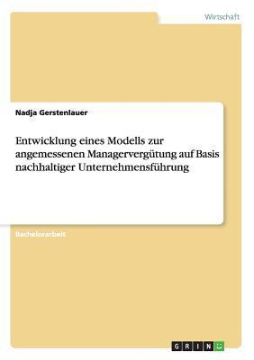 Entwicklung Eines Modells Zur Angemessenen Managervergutung Auf Basis Nachhaltiger Unternehmensfuhrung  by  Nadja Gerstenlauer