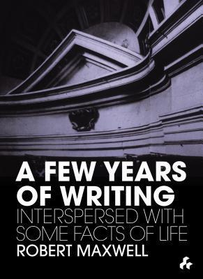 A Few Years of Writing: Interspersed with Some Facts of Life  by  Robert Maxwell