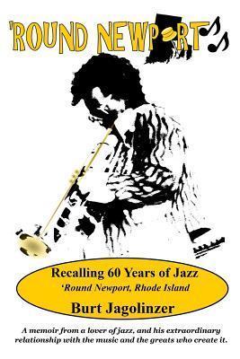 Round Newport: Recalling 60 Years of Jazz Round Newport, Rhode Island  by  Burt Jagolinzer