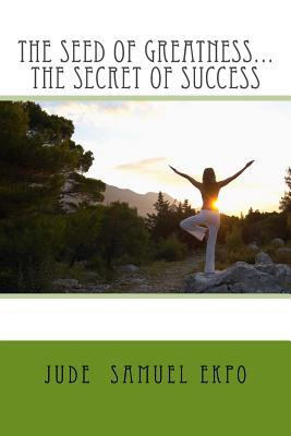 The Seed of Greatness...the Secret of Success  by  Jude Samuel Ekpo