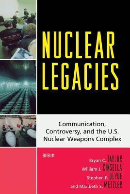 Nuclear Legacies: Communication, Controversy, and the U.S. Nuclear Weapons Complex  by  Bryan C. Taylor