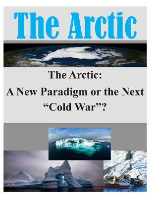 The Arctic: A New Paradigm or the Next Cold War?  by  Joint Military Operations Department