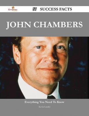 John Chambers 57 Success Facts - Everything You Need to Know about John Chambers  by  Kevin Landry