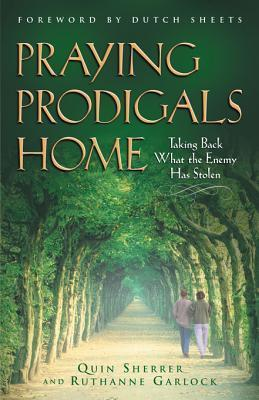 Praying Prodigals Home: Taking Back What the Enemy Has Stolen Quin Sherrer