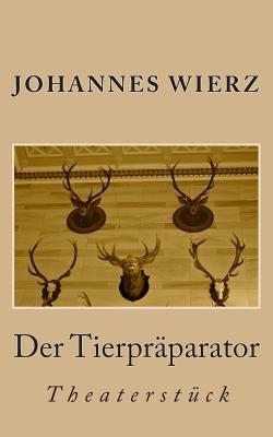 Der Tierpraeparator: Theaterstueck  by  Johannes Wierz