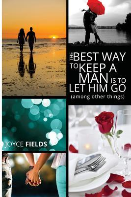 The Best Way to Keep a Man Is to Let Him Go  by  Joyce Fields