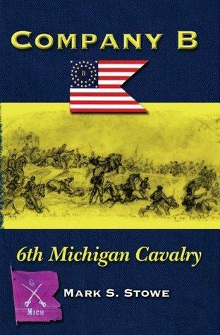 Company B 6th Michigan Cavalry  by  Mark S. Stowe