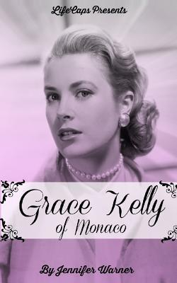 Grace Kelly of Monaco: The Inspiring Story of How an American Film Star Became a Princess  by  Jennifer Warner