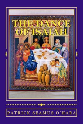 The Dance of Isaiah: A Catholic Refutation of the Errors of Calvinism Regarding the Covenant of God Patrick Seamus OHara