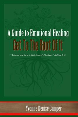 Get to the Root of It: A Guide to Emotional Healing  by  Yvonne D Camper