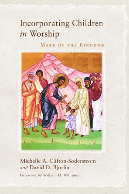 Incorporating Children in Worship: Mark of the Kingdom  by  Michelle A Clifton-Soderstrom