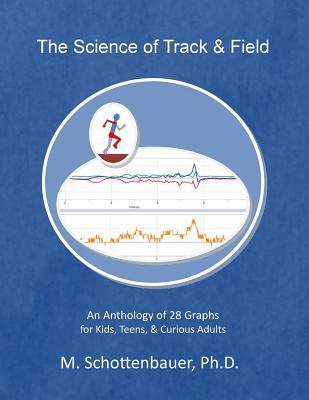The Science of Track & Field: An Anthology of 28 Graphs for Kids, Teens, & Curious Adults  by  M Schottenbauer