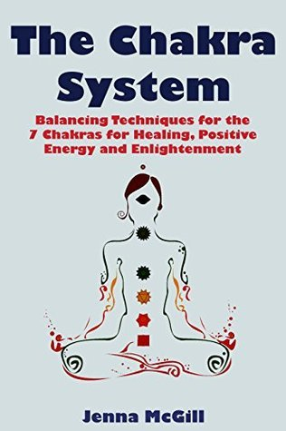 The Chakra System - Balancing Techniques for the 7 Chakras for Healing, Positive Energy, and Enlightenment (Spiritual Growth for Healing the Soul Book 2)  by  Jenna McGill