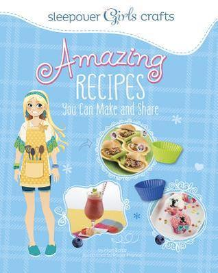 Sleepover Girls Crafts: Amazing Recipes You Can Make and Share Mari Bolte