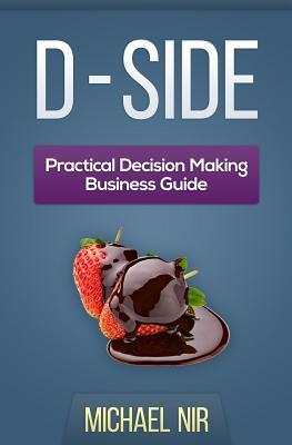D - Side Practical Decision Making Business Guide: A Humoristic Practical Approach to Understanding Why Decisions Are So Difficult and What Can Be Done about It  by  Michael Nir