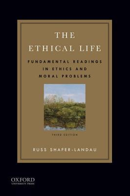 The Ethical Life: Fundamental Readings in Ethics and Moral Problems Russ Shafer-Landau