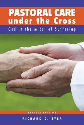Pastoral Care Under the Cross: God in the Midst of Suffering Richard C Eyer