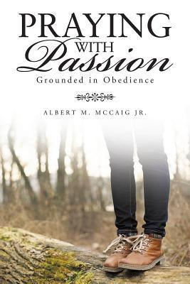 Praying with Passion: Grounded in Obedience Albert M. McCaig Jr.