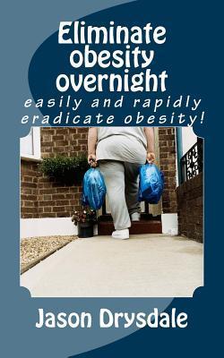 Eliminate Obesity Overnight  by  Jason Antonio Drysdale