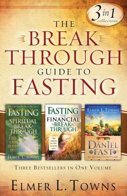 The Breakthrough Guide to Fasting: Three Bestsellers in One Volume Elmer L. Towns
