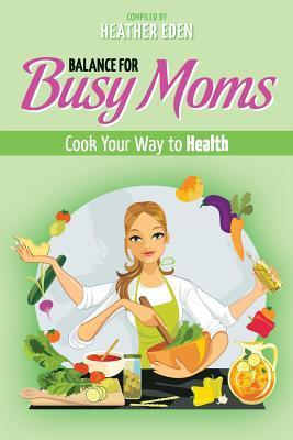 Balance for Busy Moms - Cook Your Way to Health Heather Eden