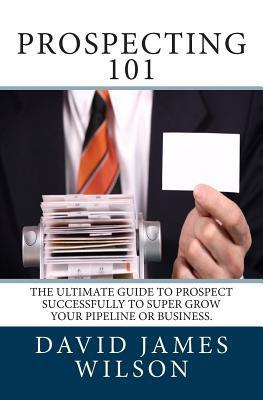 Prospecting 101: The Ultimate Guide to Prospect Successfully to Super Grow Your Pipeline or Business.  by  MR David James Wilson