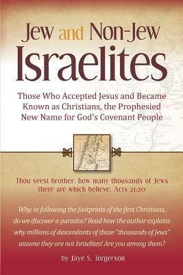 Jew and Non-Jew Israelites: Those Who Accepted Jesus and Became Known as Christians, the Prophesied New Name for Gods Covenant People Jaye S Torgerson
