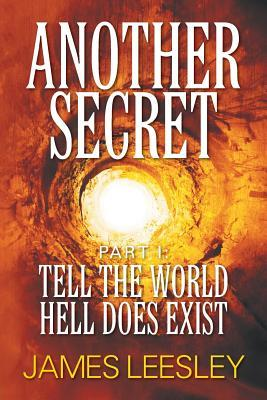 Another Secret: Part I: Tell the World Hell Does Exist James Leesley