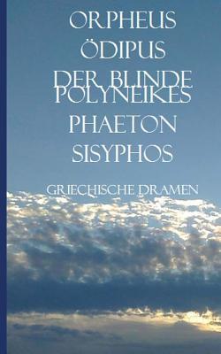 Griechische Dramen: Orpheus, Odipus, Der Blinde Polyneikes, Phaeton, Sisyphos  by  Christian Knieps