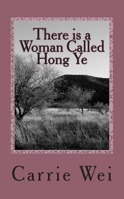 There Is a Woman Called Hong Ye: A Modern Chinese Womans Passionate and Touching Story Carrie Wei