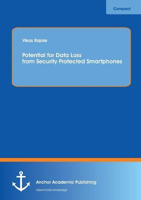 Potential for Data Loss from Security Protected Smartphones  by  Vikas Rajole