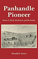 Panhandle Pioneer: Henry C. Hitch, His Ranch, and His Family Donald Edward Green