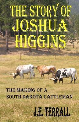 The Story of Joshua Higgins: The Making of a South Dakota Cattleman J E Terrall
