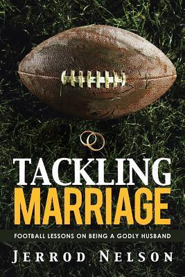 Tackling Marriage: Football Lessons on Being a Godly Husband Jerrod Nelson