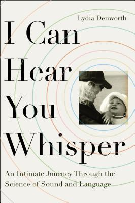 I Can Hear You Whisper: An Intimate Journey Through the Science of Sound and Language Lydia Denworth
